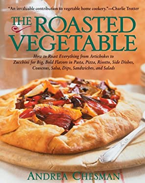 The Roasted Vegetable: How to Roast Everything from Artichokes to Zucchini for Big, Bold Flavors in Pasta, Pizza, Risotto, Side Dishes, Cousc 9781558321687