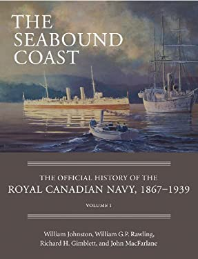 The Seabound Coast: The Official History of the Royal Canadian Navy, 1867-1939, Volume I 9781554889075