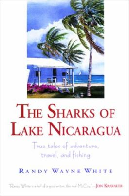 The Sharks of Lake Nicaragua: True Tales of Adventure, Travel, and Fishing 9781558219045