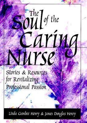 The Soul of the Caring Nurse: Stories and Resources for Revitalizing Professional Passion 9781558102194