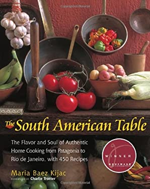 The South American Table: The Flavor and Soul of Authentic Home Cooking from Patagonia to Rio de Janeiro, with 450 Recipes 9781558322486