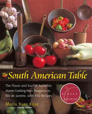 The South American Table: The Flavor and Soul of Authentic Home Cooking from Patagonia to Rio de Janeiro, with 450 Recipes 9781558322493