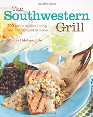 The Southwestern Grill: 200 Terrific Recipes for Big and Bold Backyard Barbecue 9781558321649