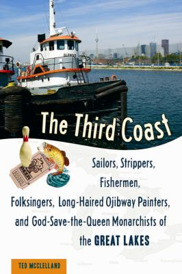 The Third Coast: Sailors, Strippers, Fishermen, Folksingers, Long-Haired Ojibway Painters, and God-Save-The-Queen Monarchists of the Gr 9781556527210