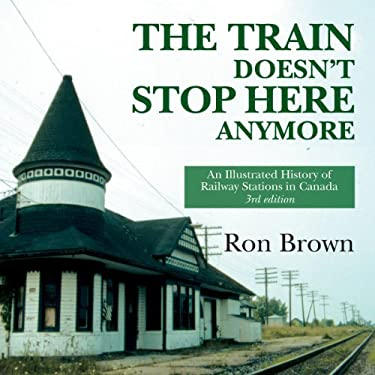 The Train Doesn't Stop Here Anymore: An Illustrated History of Railway Stations in Canada 9781550027945