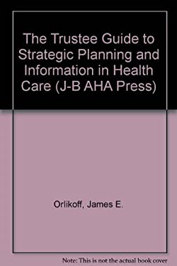 The Trustee Guide to Strategic Planning and Information in Health Care 9781556482236