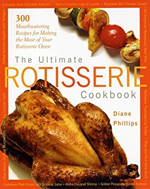 The Ultimate Rotisserie Cookbook: 300 Mouthwatering Recipes for Making the Most of Your Rotisserie Oven 9781558322325