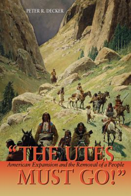 The Utes Must Go!: American Expansion and the Removal of a People 9781555914653