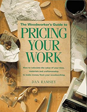 The Woodworker's Guide to Pricing Your Work: How to Calculate the Value of Your Time, Materials and Craftsmanship to Make Money from Your Woodworking 9781558703728