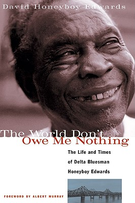 The World Don't Owe Me Nothing: The Life and Times of Delta Bluesman Honeyboy Edwards 9781556523687