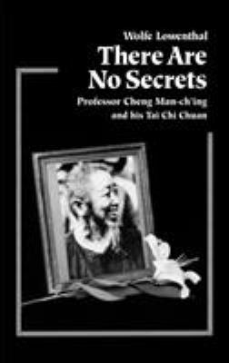 There Are No Secrets: Professor Cheng Man Ch'ing and His T'Ai Chi Chuan 9781556431128