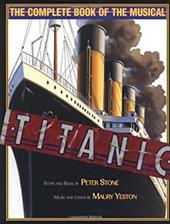 Titanic: The Complete Book of the Musical: Story and Book by Peter Stone, Music and Lyrics by Maury Yeston