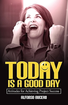 Today Is a Good Day! Attitudes for Achieving Project Success 9781554890569