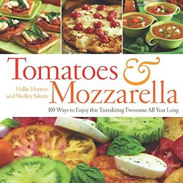 Tomatoes & Mozzarella: 100 Ways to Enjoy This Tantalizing Twosome All Year Long 9781558322998