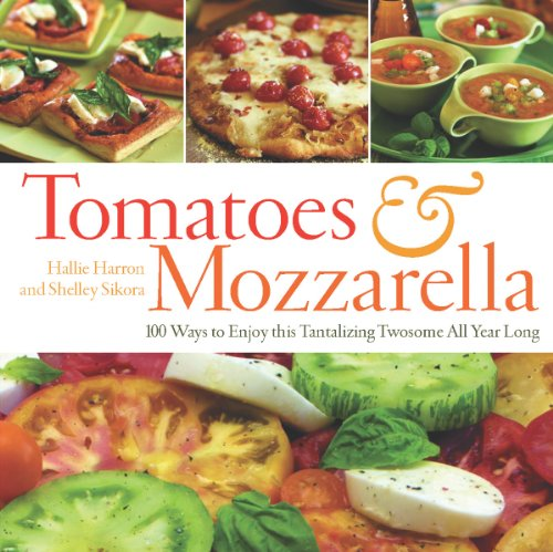 Tomatoes & Mozzarella: 100 Ways to Enjoy This Tantalizing Twosome All Year Long 9781558327405