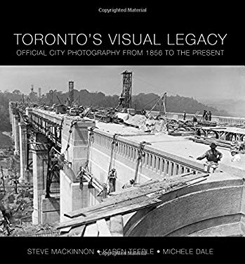Toronto's Visual Legacy: Official City Photography from 1856 to the Present 9781552774083