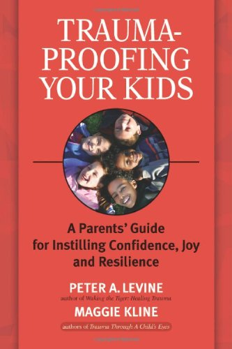Trauma-Proofing Your Kids: A Parents' Guide for Instilling Confidence, Joy and Resilience 9781556436994