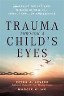 Trauma Through a Child's Eyes: Awakening the Ordinary Miracle of Healing; Infancy Through Adolescence