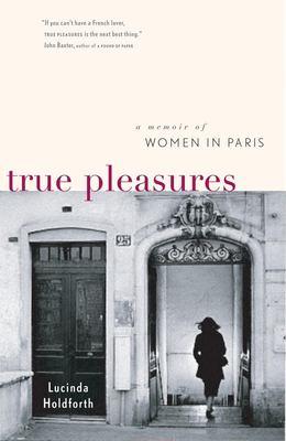 True Pleasures: A Memoir of Women in Paris 9781553651291
