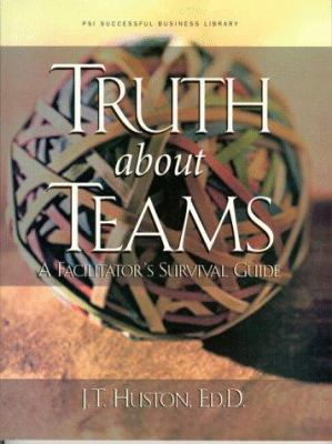 Truth about Teams: A Facilitator's Survival Guide 9781555714826