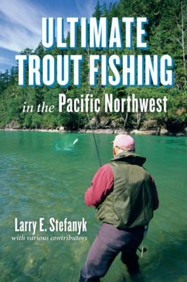 Ultimate Trout Fishing in the Pacific Northwest 9781550175486