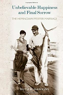 Unbelievable Happiness and Final Sorrow: The Hemingway-Pfeiffer Marriage 9781557289742