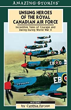 Unsung Heroes of the Rcaf: Incredible Tales of Courage and Daring During World War II 9781551539775