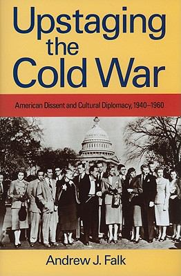 Upstaging the Cold War: American Dissent and Cultural Diplomacy, 1940-1960 9781558497283