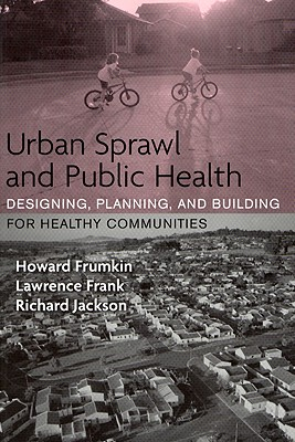 Urban Sprawl and Public Health: Designing, Planning, and Building for Healthy Communities 9781559633055