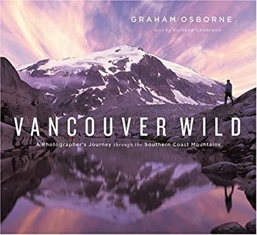 Vancouver Wild: A Photographer's Journey Through the Southern Coast Mountains 9781553650027