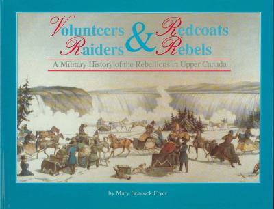 Volunteers and Redcoats, Raiders and Rebels: A Military History of the Rebellions of Upper Canada 9781550020243
