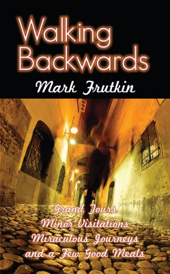 Walking Backwards: Grand Tours, Minor Visitations, Miraculous Journeys, and a Few Good Meals 9781554889327