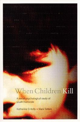 When Children Kill: A Social-Psychological Study of Youth Homicide 9781551114170