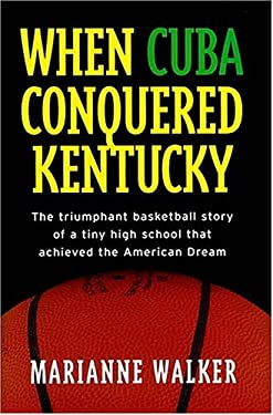 When Cuba Conquered Kentucky: The Triumphant Basketball Story of a Tiny High School That Achieved the American Dream 9781558537453