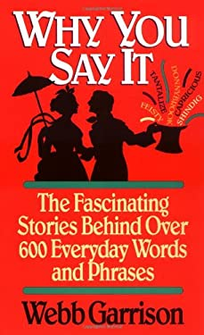 Why You Say It: The Fascinating Stories Behind Over 600 Everyday Words and Phrases 9781558531284
