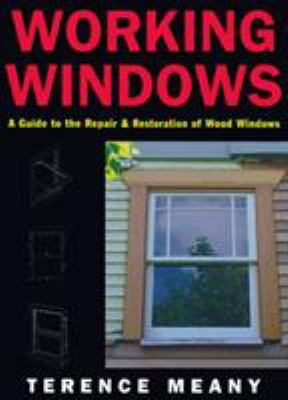 Working Windows: A Guide to the Repair and Restoration of Wood Windows 9781558217072
