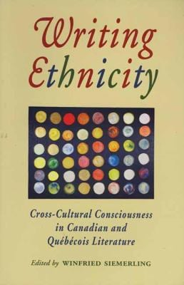 Writing Ethnicity: Cross-Cultural Consciousness in Canadian and Quebecois Literature 9781550222807