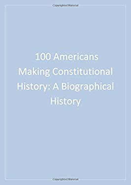100 Americans Making Constitutional History: A Biographical History 9781568027999