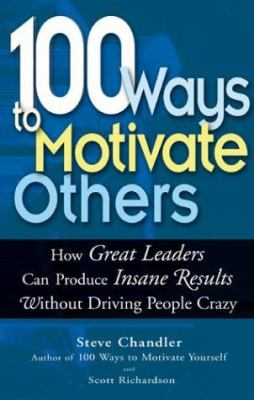 100 Ways to Motivate Others: How Great Leaders Can Produce Insane Results Without Driving People Crazy 9781564147714