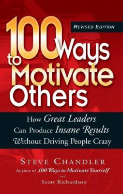 100 Ways to Motivate Others: How Great Leaders Can Produce Insane Results Without Driving People Crazy 9781564149923
