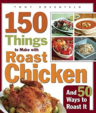 150 Things to Make with Roast Chicken and 50 Ways to Roast It 9781561588459