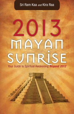 2013 Mayan Sunrise: Your Guide to Spiritual Awakening Beyond 2012 9781569757833