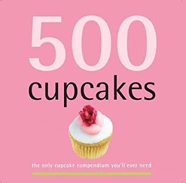500 Cupcakes: The Only Cupcake Compendium You'll Ever Need 9781569065976