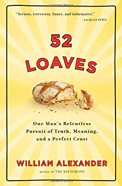 52 Loaves: One Man's Relentless Pursuit of Truth, Meaning, and a Perfect Crust 9781565125834
