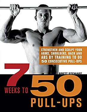 7 Weeks to 50 Pull-Ups: Strengthen and Sculpt Your Arms, Shoulders, Back, and ABS by Training to Do 50 Consecutive Pull-Ups 9781569759219