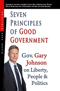 Seven Principles of Good Government: Gary Johnson on Politics, People and Freedom: Insights from the 2012 Libertarian Party Nominee for P 9781563439131