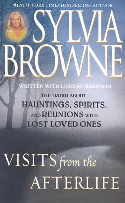 Visits from the Afterlife: Truth about Ghosts, Spirits, Hauntings and Reunions of Loved Ones 9781565118027