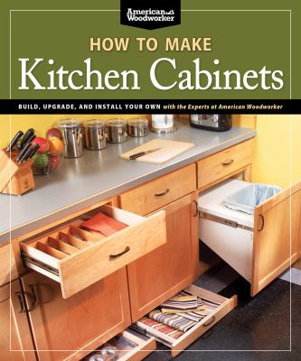 How to Make Kitchen Cabinets: Build, Upgrade, and Install Your Own with the Experts at American Woodworker 9781565235069