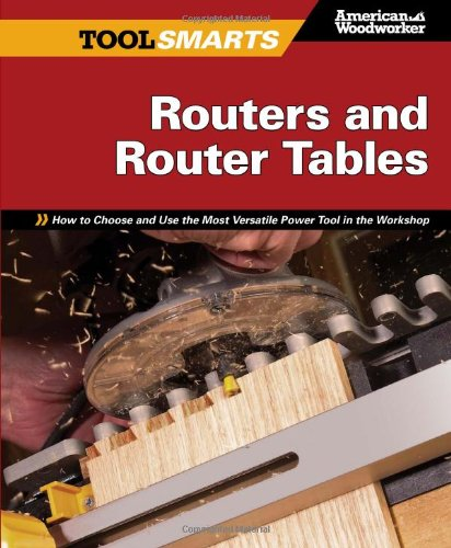 Routers and Router Tables: How to Choose and Use the Most Versatile Power Tool in the Workshop 9781565235083