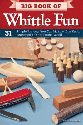 Big Book of Whittle Fun: 31 Simple Projects You Can Make with a Knife, Branches & Other Found Wood 9781565235205